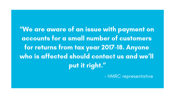 """We are aware of an issue with payment on accounts for a small number of customers for returns from tax year 2017-18. Anyone who is affected should contact us and we'll put it right."" HMRC"