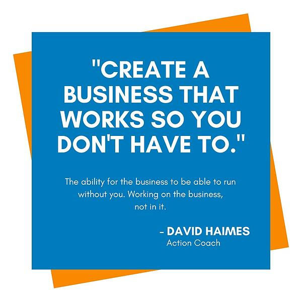 Quote: Creat a business that works so you don't have to. By David Haimes